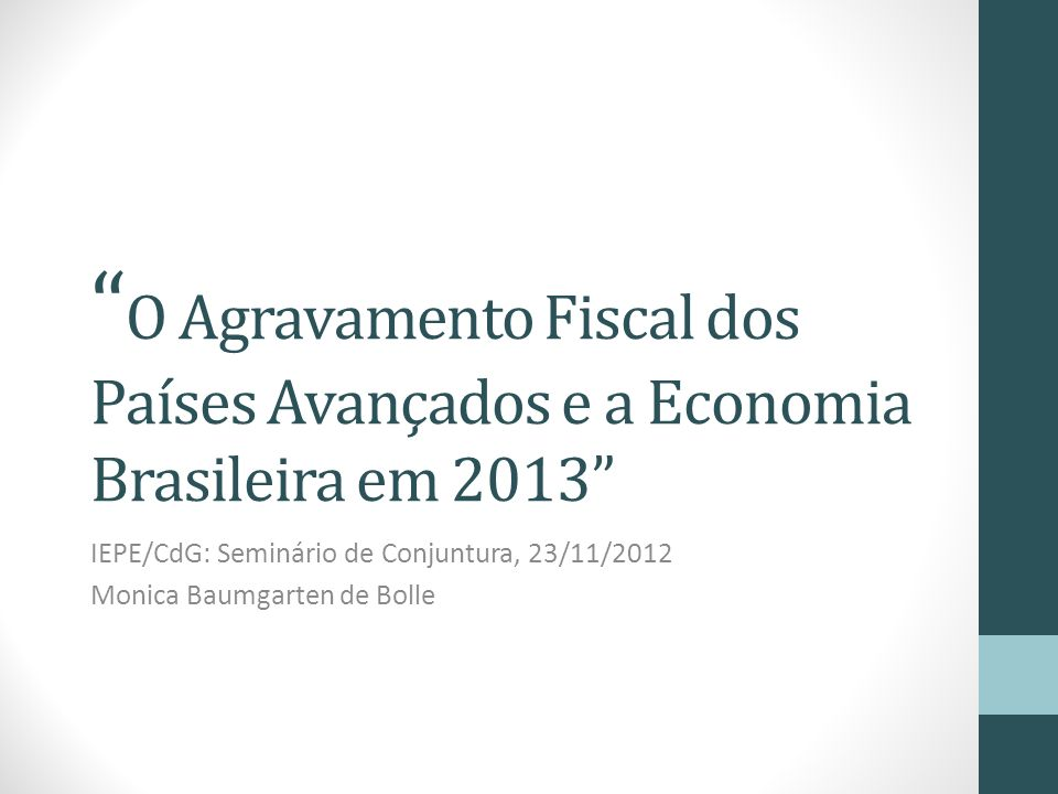 O Agravamento Fiscal dos Países Avançados e a Economia Brasileira em 2013 IEPE/CdG: Seminário de Conjuntura, 23/11/2012 Monica Baumgarten de Bolle