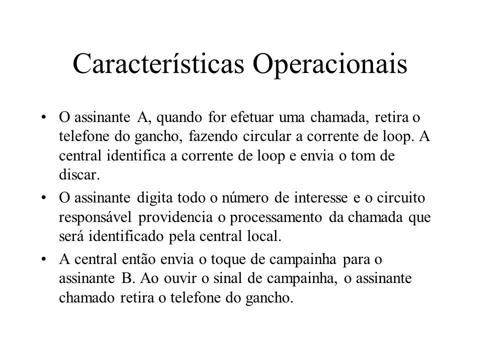 Características Operacionais O assinante A, quando for efetuar uma chamada, retira o telefone do gancho, fazendo circular a corrente de loop. A centra