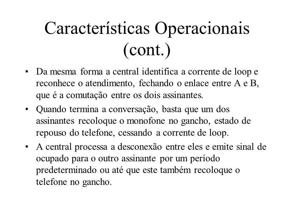 Características Operacionais (cont.) Da mesma forma a central identifica a corrente de loop e reconhece o atendimento, fechando o enlace entre A e B, que é a comutação entre os dois assinantes.