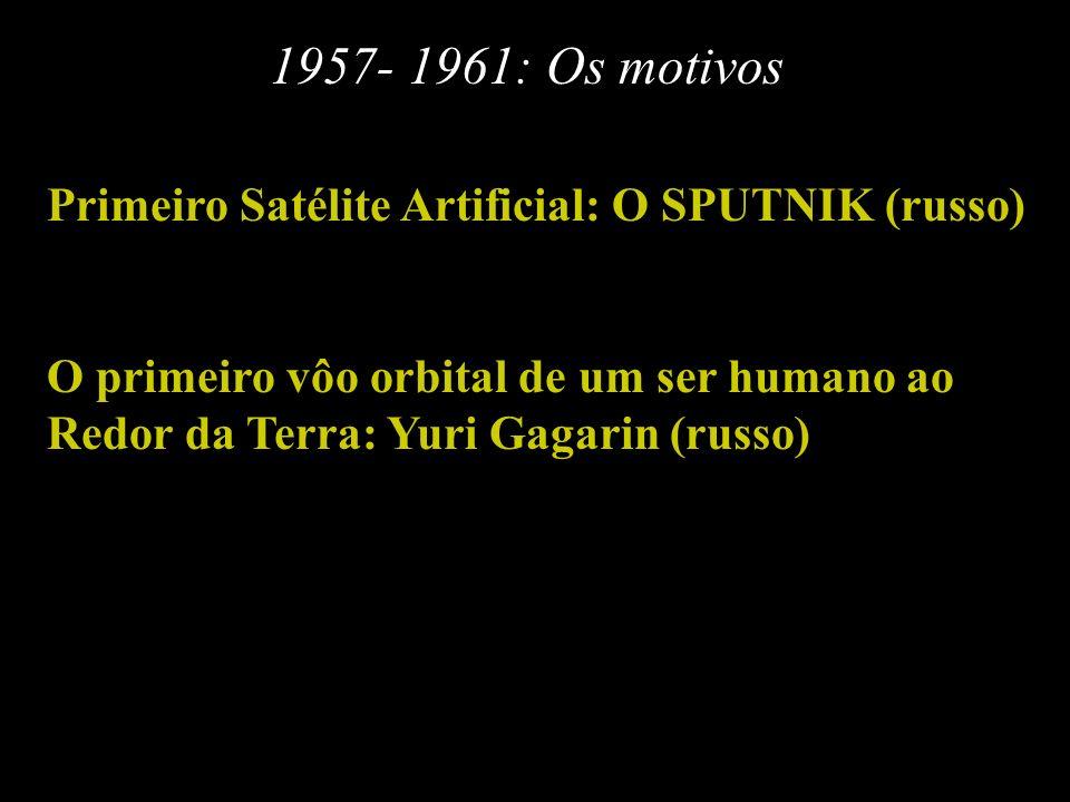 1957- 1961: Os motivos Primeiro Satélite Artificial: O SPUTNIK (russo) O primeiro vôo orbital de um ser humano ao Redor da Terra: Yuri Gagarin (russo)