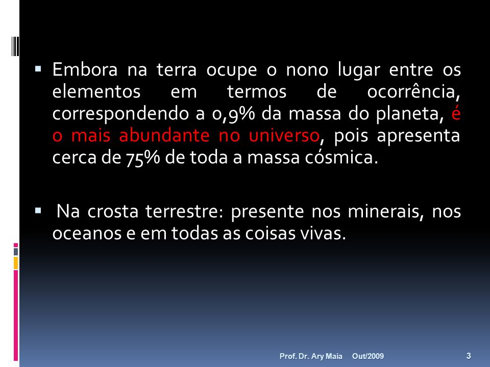 Embora na terra ocupe o nono lugar entre os elementos em termos de ocorrência, correspondendo a 0,9% da massa do planeta, é o mais abundante no univer