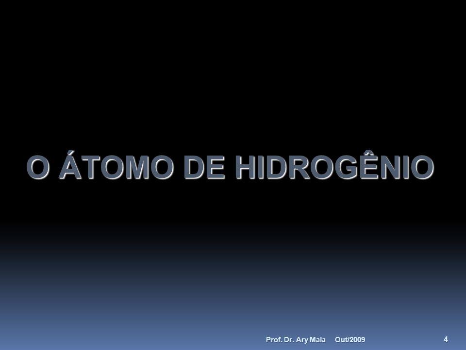 O ÁTOMO DE HIDROGÊNIO Out/2009 4 Prof. Dr. Ary Maia