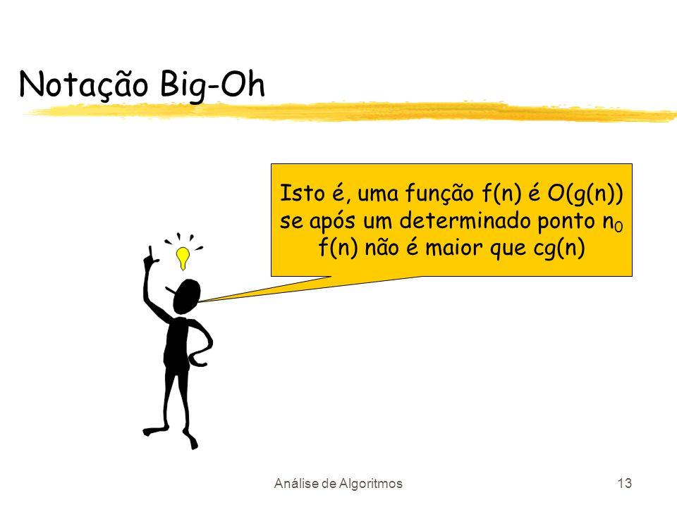 Análise de Algoritmos13 Notação Big-Oh Isto é, uma função f(n) é O(g(n)) se após um determinado ponto n 0 f(n) não é maior que cg(n)