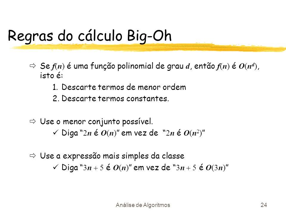 Análise de Algoritmos24 Regras do cálculo Big-Oh Se f(n) é uma função polinomial de grau d, então f(n) é O(n d ), isto é: 1.Descarte termos de menor o
