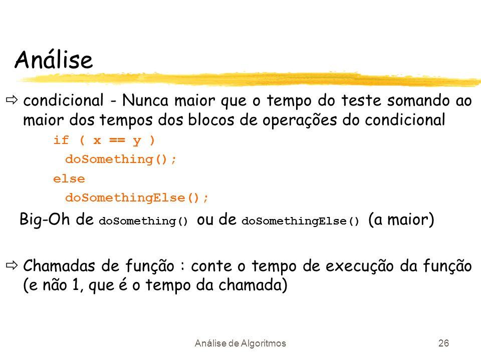 Análise de Algoritmos26 Análise condicional - Nunca maior que o tempo do teste somando ao maior dos tempos dos blocos de operações do condicional if (