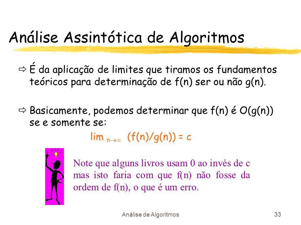 Análise de Algoritmos33 É da aplicação de limites que tiramos os fundamentos teóricos para determinação de f(n) ser ou não g(n). Basicamente, podemos