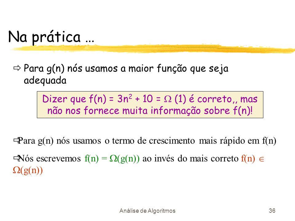 Análise de Algoritmos36 Na prática … Para g(n) nós usamos a maior função que seja adequada Dizer que f(n) = 3n 2 + 10 = (1) é correto,, mas não nos fo