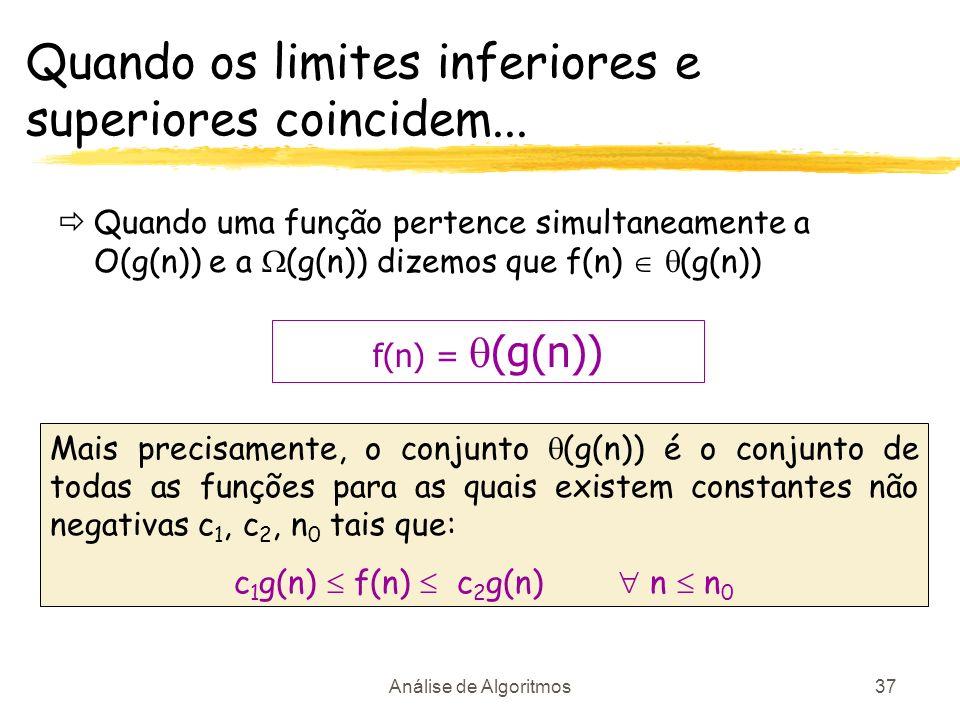 Análise de Algoritmos37 Quando os limites inferiores e superiores coincidem... Quando uma função pertence simultaneamente a O(g(n)) e a (g(n)) dizemos