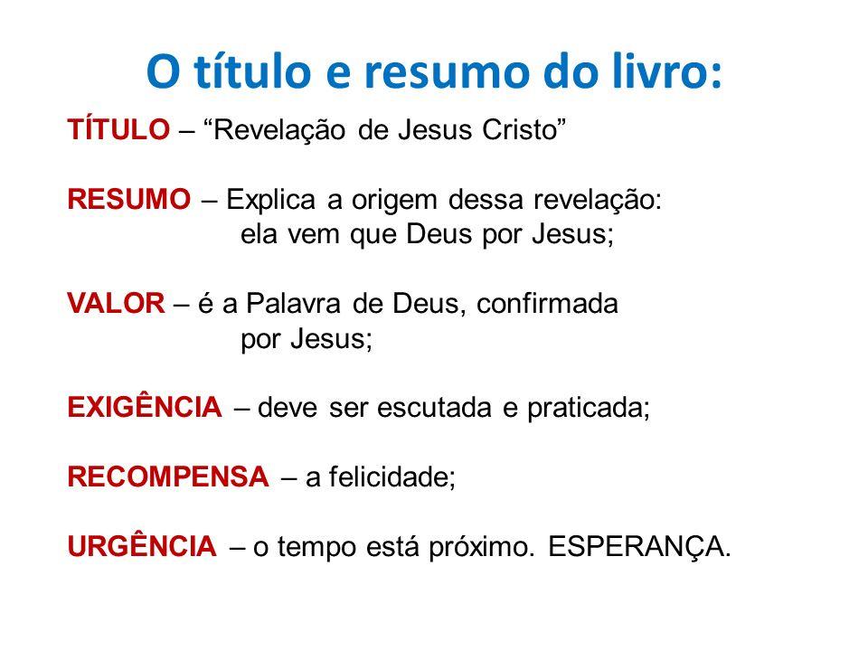 O título e resumo do livro: TÍTULO – Revelação de Jesus Cristo RESUMO – Explica a origem dessa revelação: ela vem que Deus por Jesus; VALOR – é a Pala