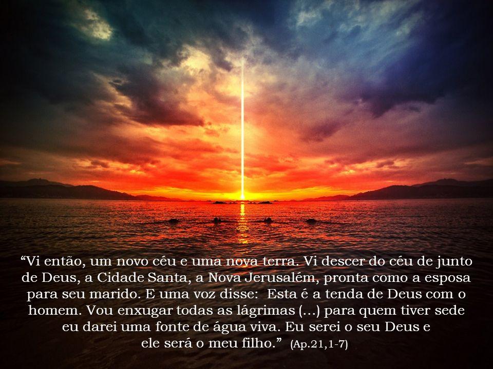 Vi então, um novo céu e uma nova terra. Vi descer do céu de junto de Deus, a Cidade Santa, a Nova Jerusalém, pronta como a esposa para seu marido. E u
