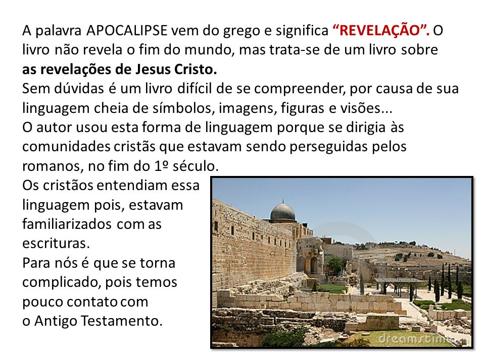 A palavra APOCALIPSE vem do grego e significa REVELAÇÃO. O livro não revela o fim do mundo, mas trata-se de um livro sobre as revelações de Jesus Cris