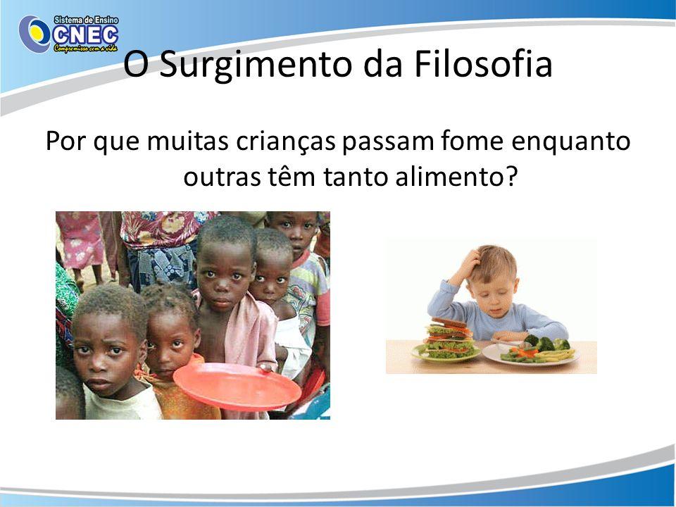 O Surgimento da Filosofia Por que muitas crianças passam fome enquanto outras têm tanto alimento?