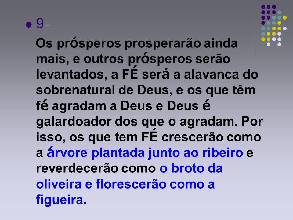 9 – Os prósperos prosperarão ainda mais, e outros prósperos serão levantados, a FÉ será a alavanca do sobrenatural de Deus, e os que têm fé agradam a