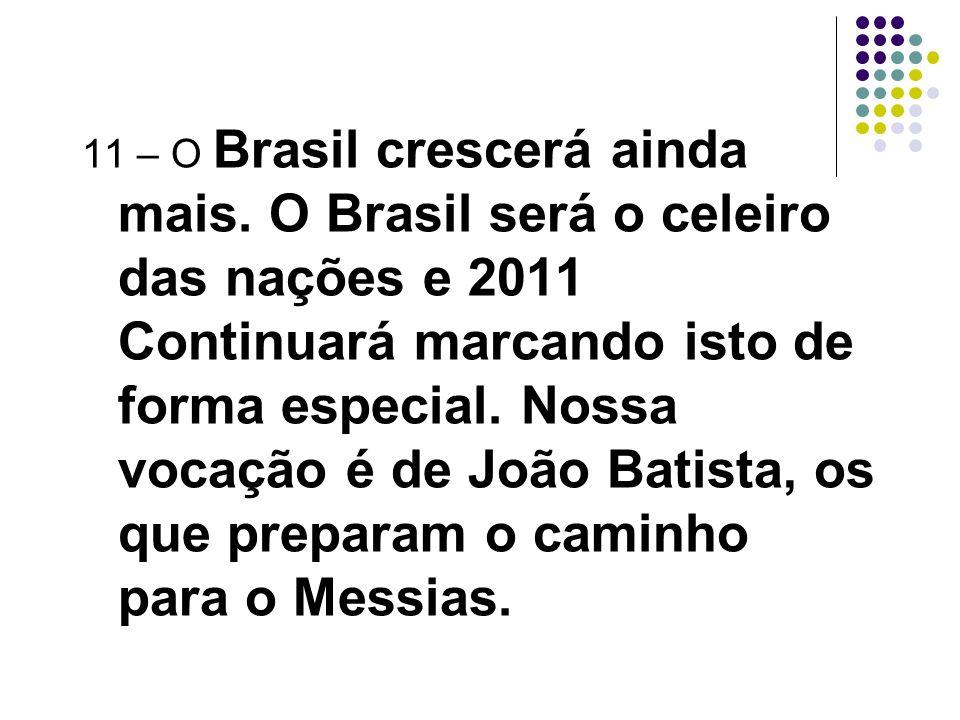 11 – O Brasil crescerá ainda mais. O Brasil será o celeiro das nações e 2011 Continuará marcando isto de forma especial. Nossa vocação é de João Batis