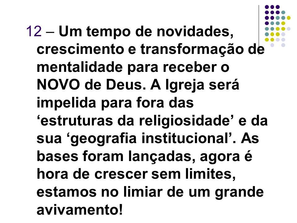 12 – Um tempo de novidades, crescimento e transformação de mentalidade para receber o NOVO de Deus. A Igreja será impelida para fora das estruturas da