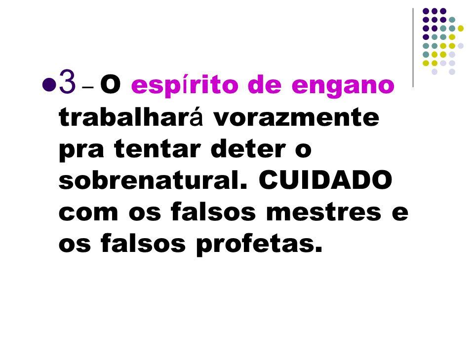 3 – O esp í rito de engano trabalhar á vorazmente pra tentar deter o sobrenatural. CUIDADO com os falsos mestres e os falsos profetas.