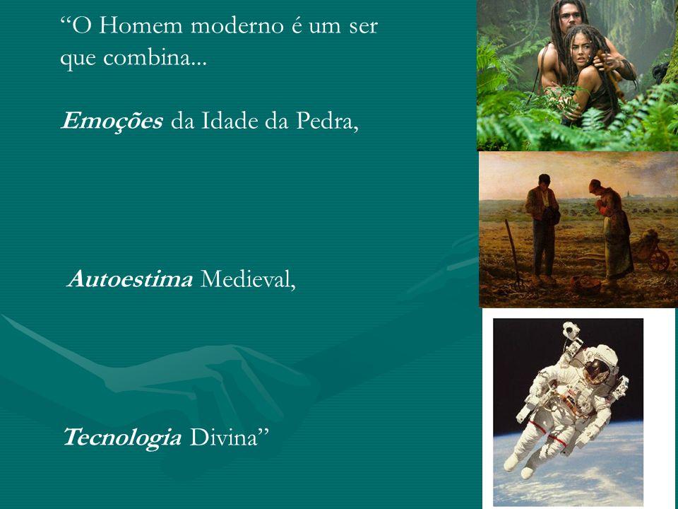 O Homem moderno é um ser que combina... Emoções da Idade da Pedra, Autoestima Medieval, Tecnologia Divina