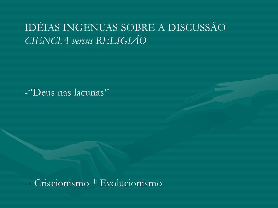 IDÉIAS INGENUAS SOBRE A DISCUSSÃO CIENCIA versus RELIGIÃO -Deus nas lacunas -- Criacionismo * Evolucionismo