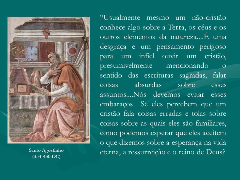 Santo Agostinho (354-430 DC) Usualmente mesmo um não-cristão conhece algo sobre a Terra, os céus e os outros elementos da natureza....É uma desgraça e