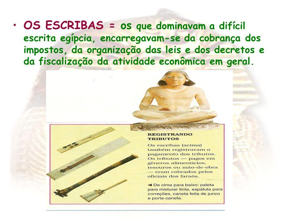 OS ESCRIBAS = os que dominavam a difícil escrita egípcia, encarregavam-se da cobrança dos impostos, da organização das leis e dos decretos e da fiscal