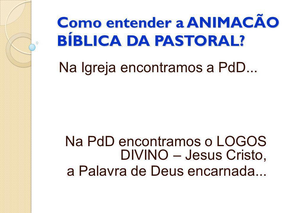Como entender a ANIMACÃO BÍBLICA DA PASTORAL? Na Igreja encontramos a PdD... Na PdD encontramos o LOGOS DIVINO – Jesus Cristo, a Palavra de Deus encar