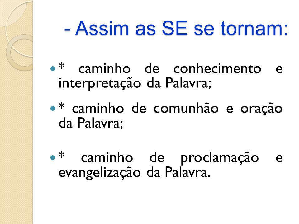 - Assim as SE se tornam: * caminho de conhecimento e interpretação da Palavra; * caminho de comunhão e oração da Palavra; * caminho de proclamação e e
