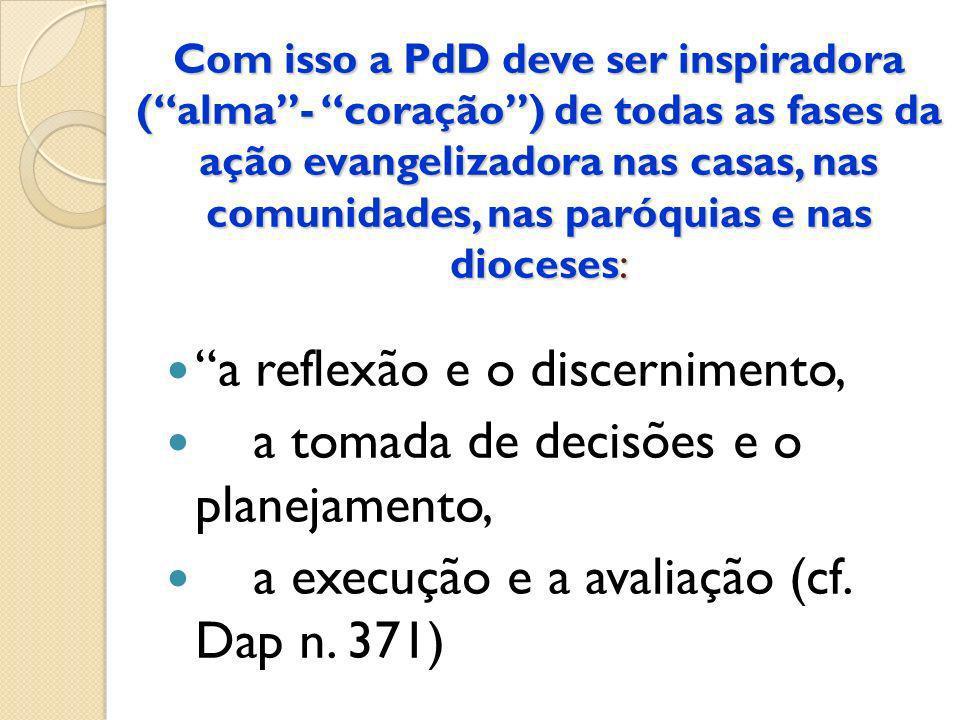 Com isso a PdD deve ser inspiradora (alma- coração) de todas as fases da ação evangelizadora nas casas, nas comunidades, nas paróquias e nas dioceses:
