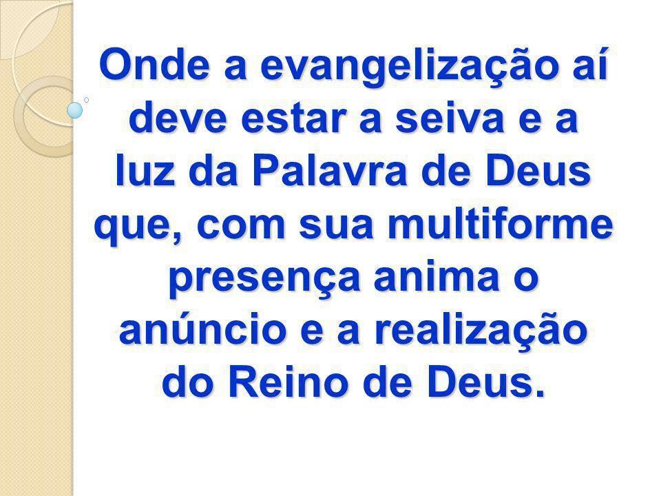 Onde a evangelização aí deve estar a seiva e a luz da Palavra de Deus que, com sua multiforme presença anima o anúncio e a realização do Reino de Deus