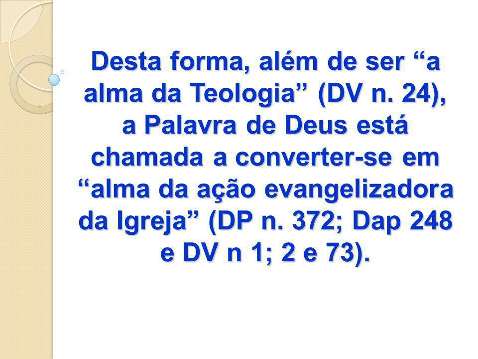 Desta forma, além de ser a alma da Teologia (DV n. 24), a Palavra de Deus está chamada a converter-se em alma da ação evangelizadora da Igreja (DP n.