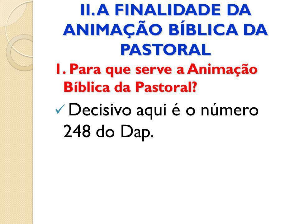 II. A FINALIDADE DA ANIMAÇÃO BÍBLICA DA PASTORAL 1. Para que serve a Animação Bíblica da Pastoral? Decisivo aqui é o número 248 do Dap.