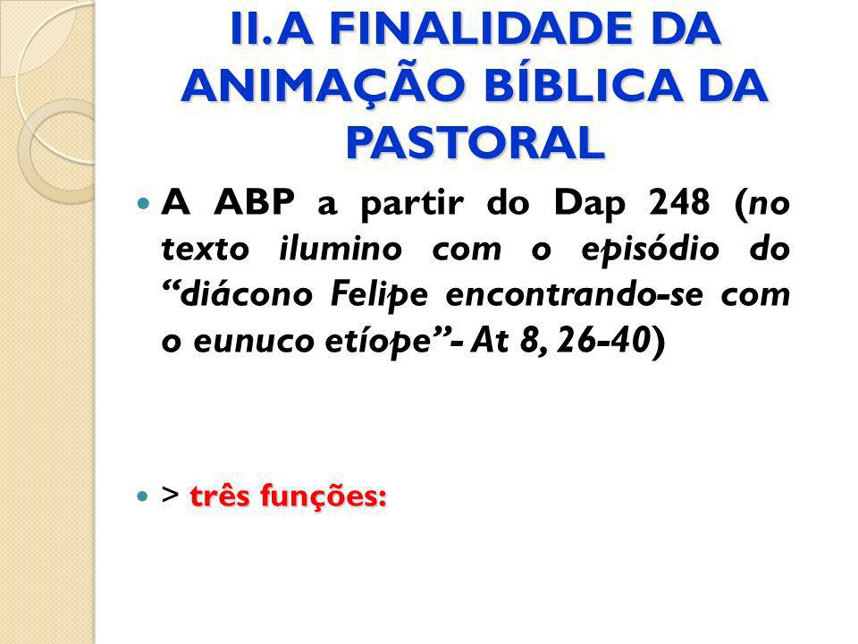 II. A FINALIDADE DA ANIMAÇÃO BÍBLICA DA PASTORAL A ABP a partir do Dap 248 (no texto ilumino com o episódio do diácono Felipe encontrando-se com o eun