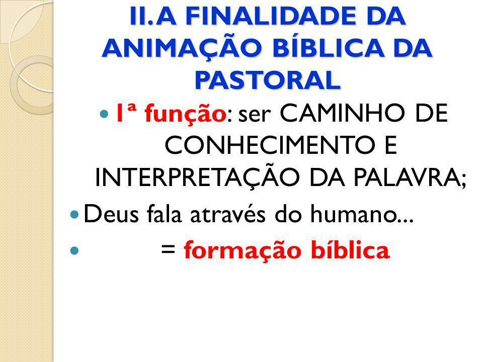 II. A FINALIDADE DA ANIMAÇÃO BÍBLICA DA PASTORAL 1ª função: ser CAMINHO DE CONHECIMENTO E INTERPRETAÇÃO DA PALAVRA; Deus fala através do humano... = f