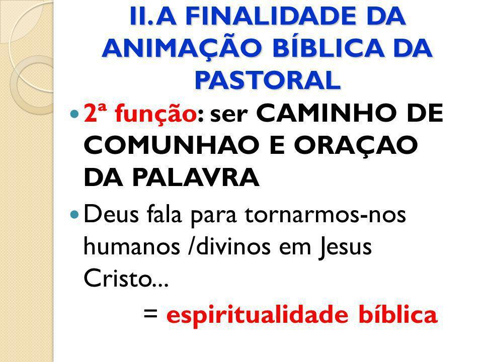 II. A FINALIDADE DA ANIMAÇÃO BÍBLICA DA PASTORAL 2ª função: ser CAMINHO DE COMUNHAO E ORAÇAO DA PALAVRA Deus fala para tornarmos-nos humanos /divinos