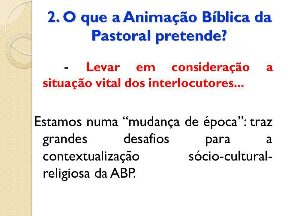 2. O que a Animação Bíblica da Pastoral pretende? - Levar em consideração a situação vital dos interlocutores... Estamos numa mudança de época: traz g