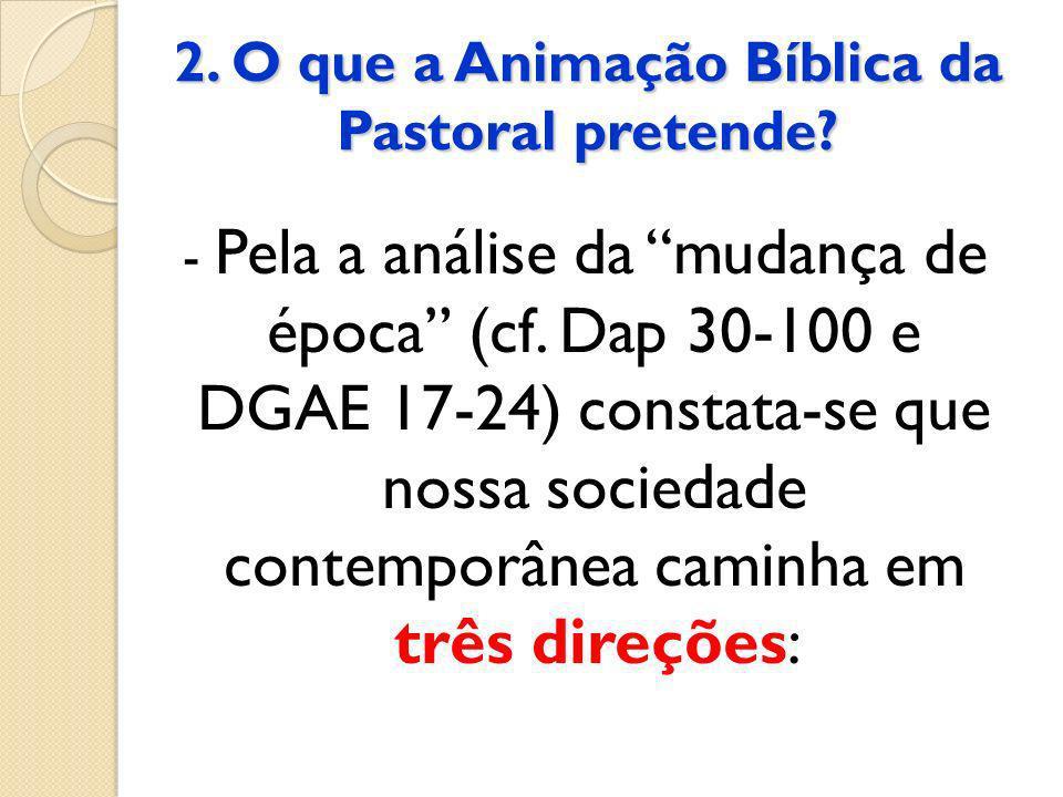 2. O que a Animação Bíblica da Pastoral pretende? - Pela a análise da mudança de época (cf. Dap 30-100 e DGAE 17-24) constata-se que nossa sociedade c