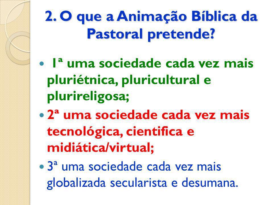 2. O que a Animação Bíblica da Pastoral pretende? 1ª uma sociedade cada vez mais pluriétnica, pluricultural e plurireligosa; 2ª uma sociedade cada vez