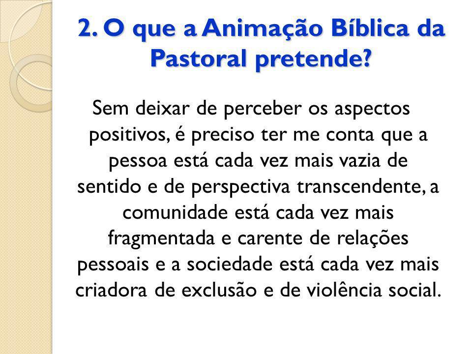 2. O que a Animação Bíblica da Pastoral pretende? Sem deixar de perceber os aspectos positivos, é preciso ter me conta que a pessoa está cada vez mais