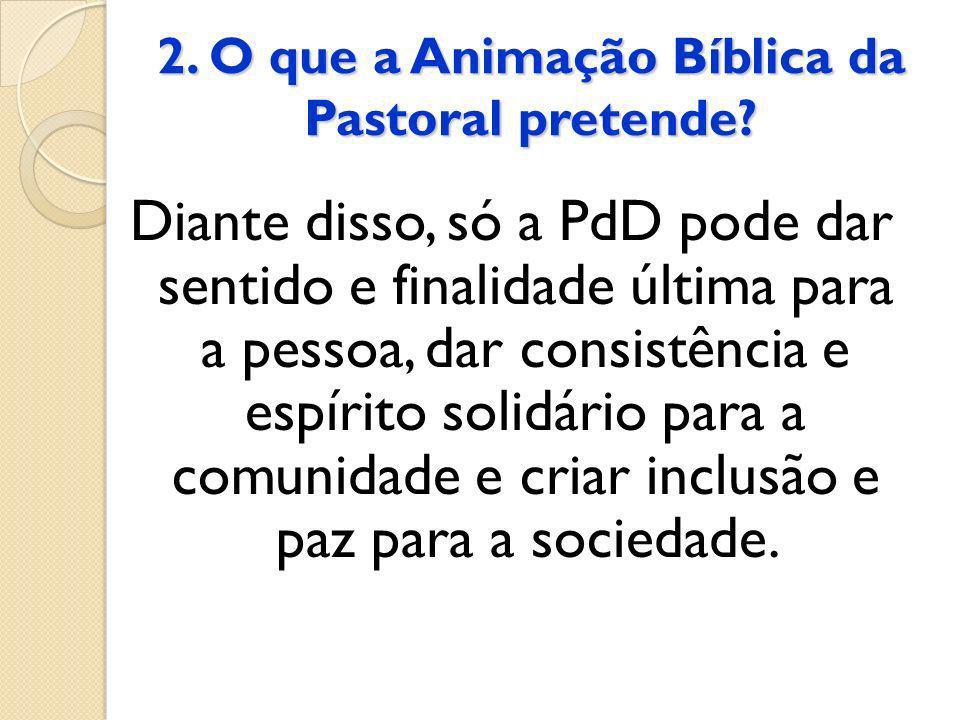 2. O que a Animação Bíblica da Pastoral pretende? Diante disso, só a PdD pode dar sentido e finalidade última para a pessoa, dar consistência e espíri