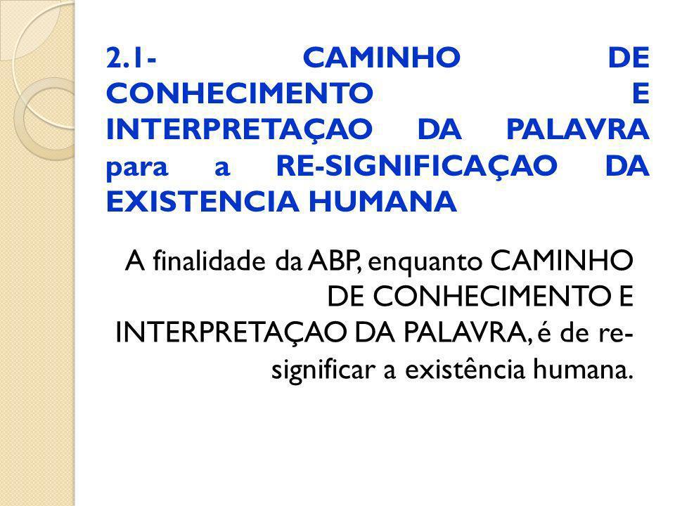2.1- CAMINHO DE CONHECIMENTO E INTERPRETAÇAO DA PALAVRA para a RE-SIGNIFICAÇAO DA EXISTENCIA HUMANA A finalidade da ABP, enquanto CAMINHO DE CONHECIME