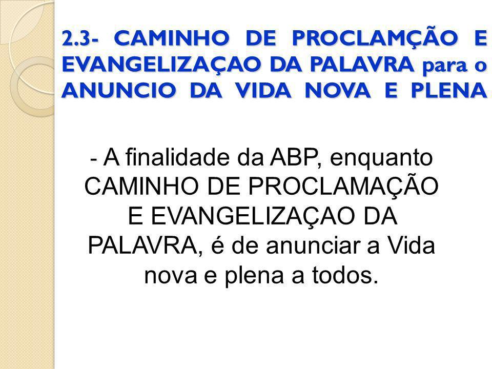 2.3- CAMINHO DE PROCLAMÇÃO E EVANGELIZAÇAO DA PALAVRA para o ANUNCIO DA VIDA NOVA E PLENA - A finalidade da ABP, enquanto CAMINHO DE PROCLAMAÇÃO E EVA