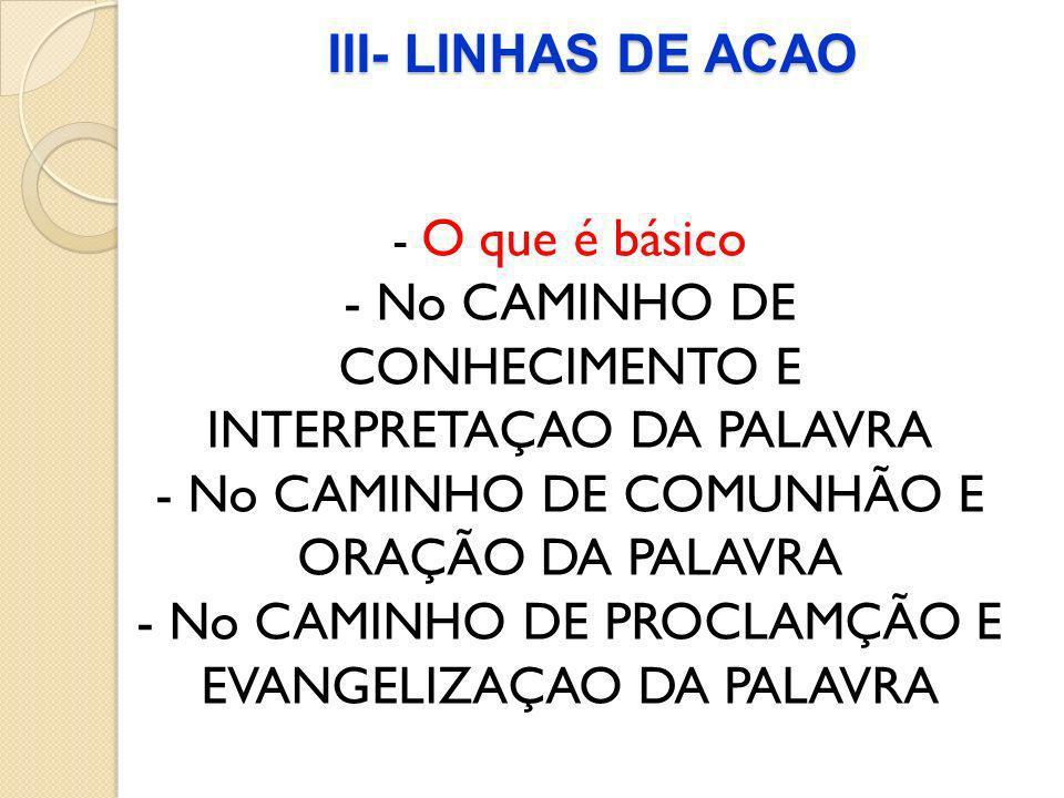 III- LINHAS DE ACAO - O que é básico - No CAMINHO DE CONHECIMENTO E INTERPRETAÇAO DA PALAVRA - No CAMINHO DE COMUNHÃO E ORAÇÃO DA PALAVRA - No CAMINHO