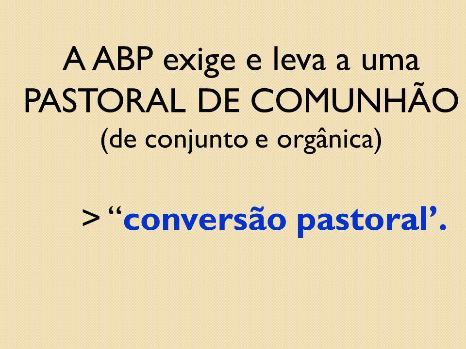 A ABP exige e leva a uma PASTORAL DE COMUNHÃO (de conjunto e orgânica) > conversão pastoral.