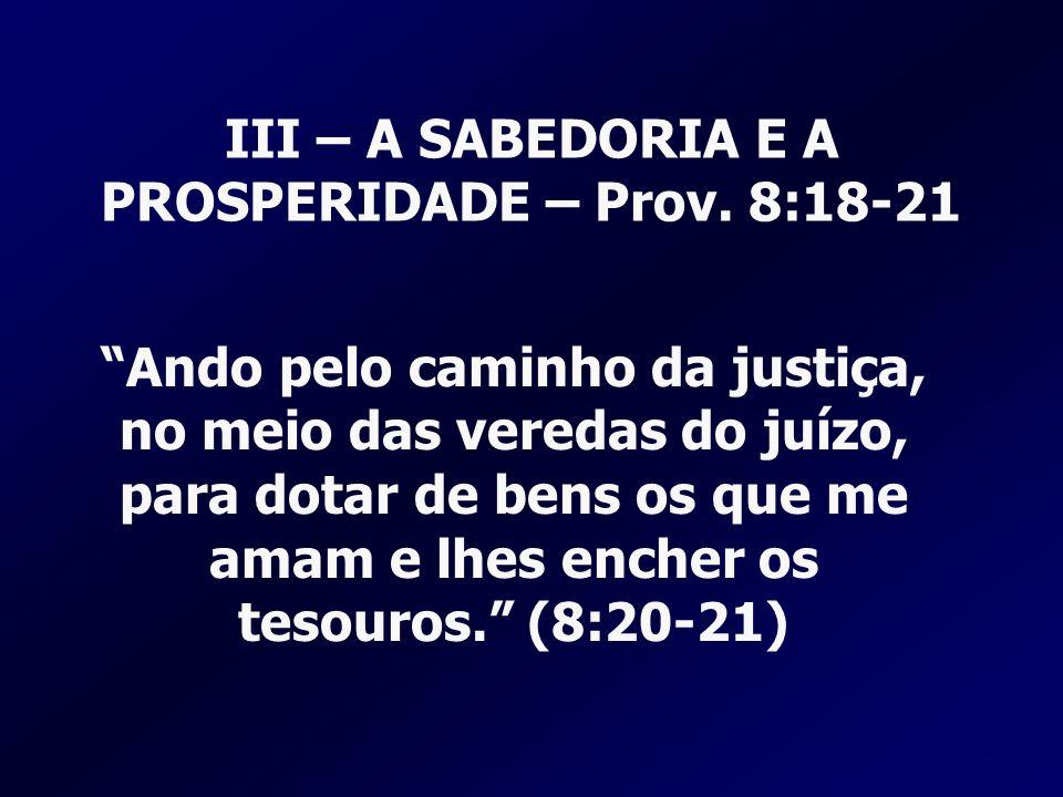 III – A SABEDORIA E A PROSPERIDADE – Prov. 8:18-21 Ando pelo caminho da justiça, no meio das veredas do juízo, para dotar de bens os que me amam e lhe