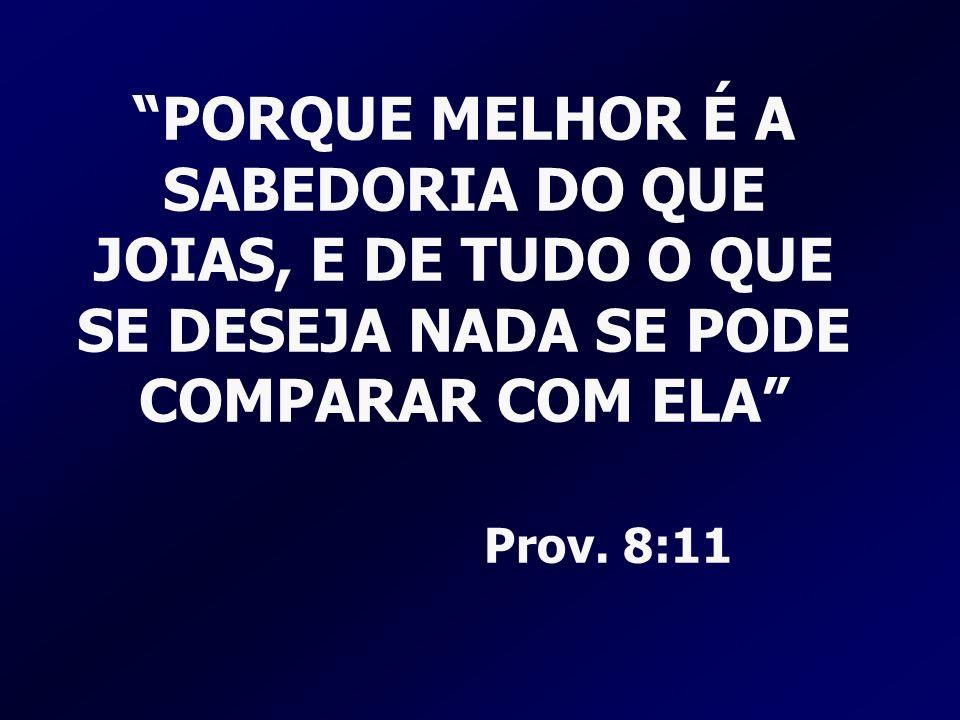 PORQUE MELHOR É A SABEDORIA DO QUE JOIAS, E DE TUDO O QUE SE DESEJA NADA SE PODE COMPARAR COM ELA Prov. 8:11