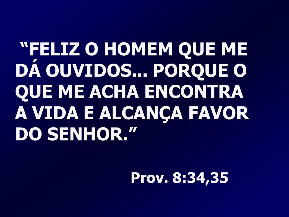 FELIZ O HOMEM QUE ME DÁ OUVIDOS... PORQUE O QUE ME ACHA ENCONTRA A VIDA E ALCANÇA FAVOR DO SENHOR. Prov. 8:34,35
