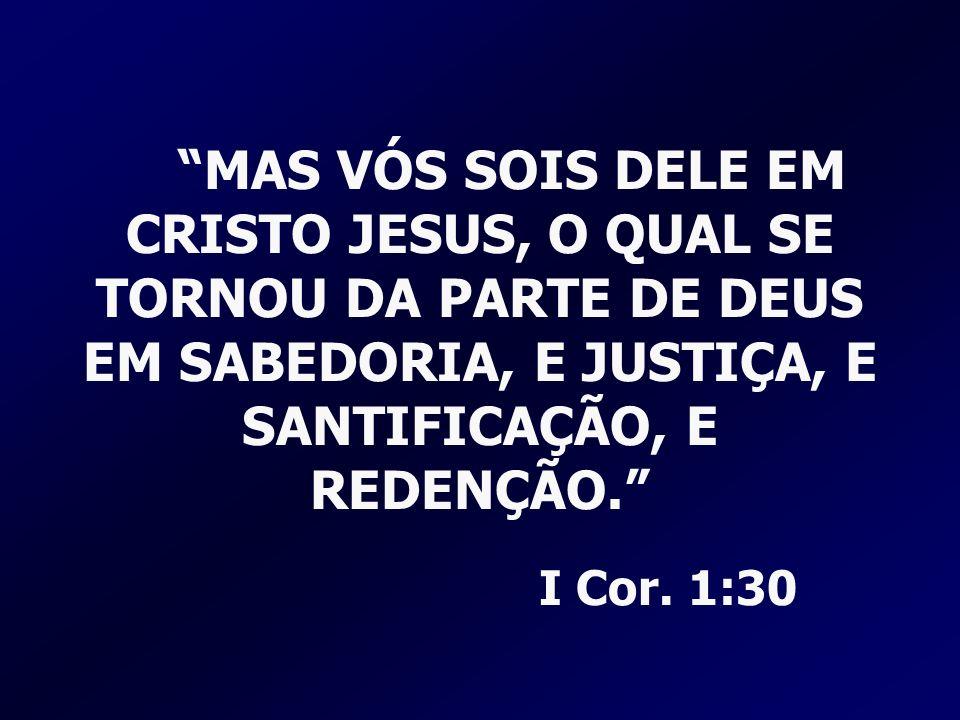 MAS VÓS SOIS DELE EM CRISTO JESUS, O QUAL SE TORNOU DA PARTE DE DEUS EM SABEDORIA, E JUSTIÇA, E SANTIFICAÇÃO, E REDENÇÃO. I Cor. 1:30