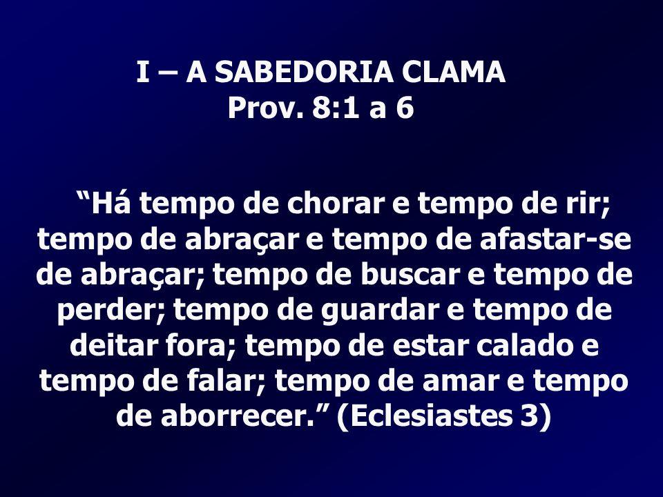 I – A SABEDORIA CLAMA Prov. 8:1 a 6 Há tempo de chorar e tempo de rir; tempo de abraçar e tempo de afastar-se de abraçar; tempo de buscar e tempo de p