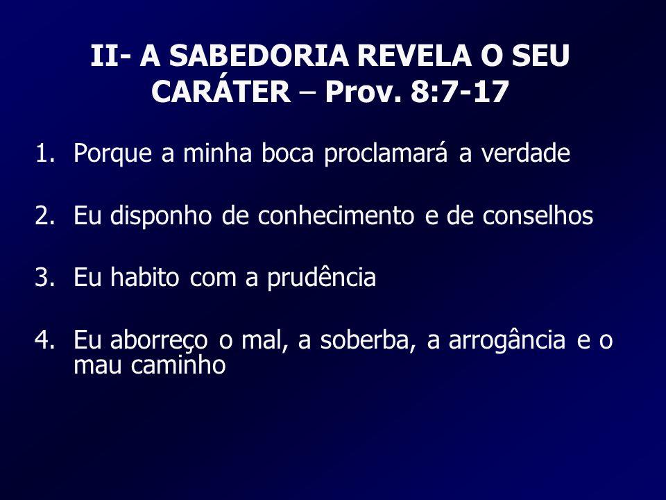 II- A SABEDORIA REVELA O SEU CARÁTER – Prov. 8:7-17 1.Porque a minha boca proclamará a verdade 2.Eu disponho de conhecimento e de conselhos 3.Eu habit