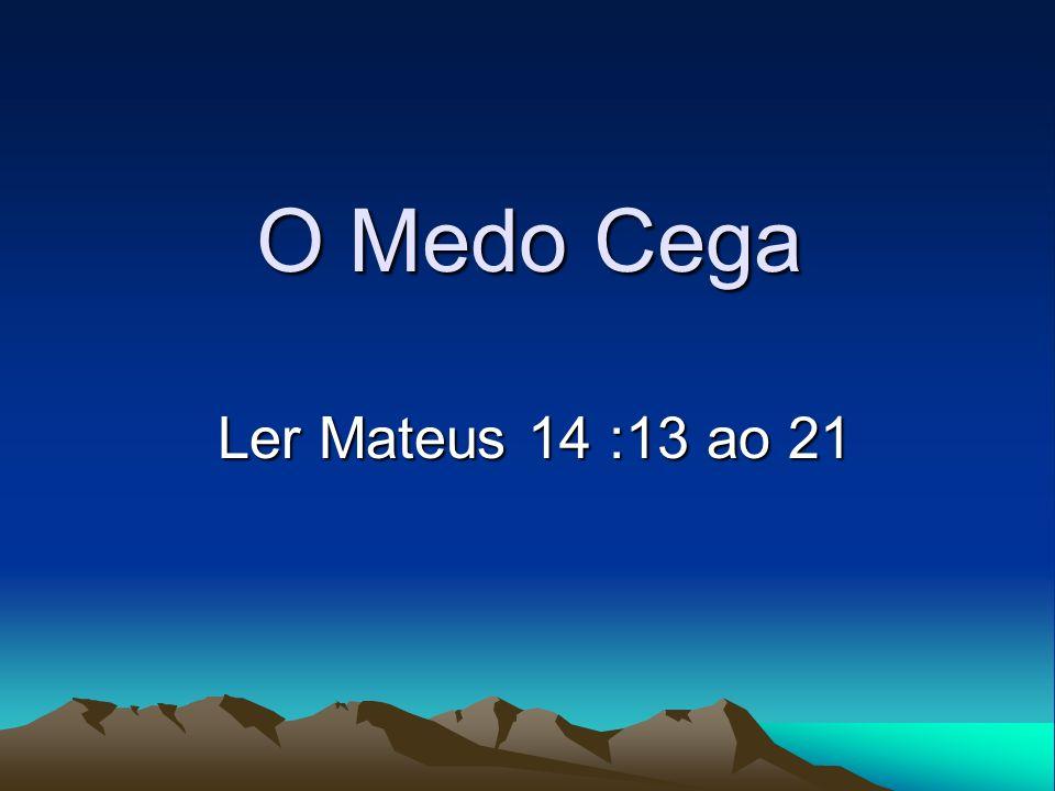 O Medo Cega Ler Mateus 14 :13 ao 21 Ler Mateus 14 :13 ao 21