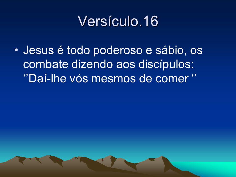 Versículo.16 Jesus é todo poderoso e sábio, os combate dizendo aos discípulos: Daí-lhe vós mesmos de comer